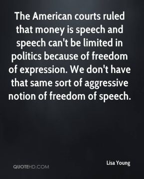 Lisa Young  - The American courts ruled that money is speech and speech can't be limited in politics because of freedom of expression. We don't have that same sort of aggressive notion of freedom of speech.