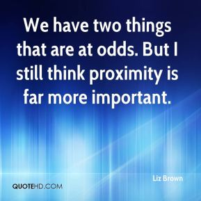 Liz Brown  - We have two things that are at odds. But I still think proximity is far more important.