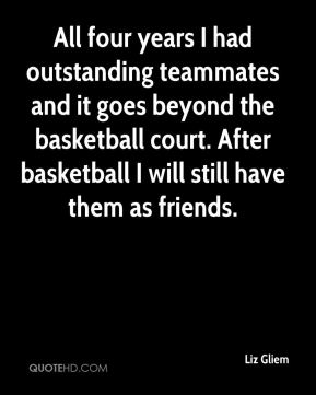 Liz Gliem  - All four years I had outstanding teammates and it goes beyond the basketball court. After basketball I will still have them as friends.