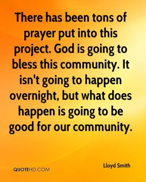 Lloyd Smith  - There has been tons of prayer put into this project. God is going to bless this community. It isn't going to happen overnight, but what does happen is going to be good for our community.