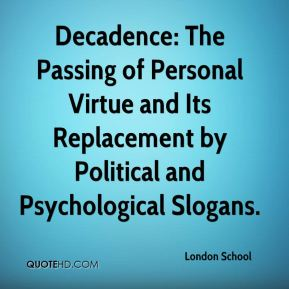 London School  - Decadence: The Passing of Personal Virtue and Its Replacement by Political and Psychological Slogans.