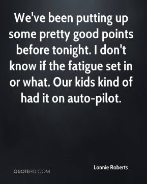 Lonnie Roberts  - We've been putting up some pretty good points before tonight. I don't know if the fatigue set in or what. Our kids kind of had it on auto-pilot.
