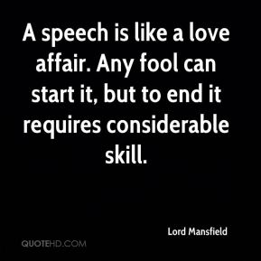 Lord Mansfield  - A speech is like a love affair. Any fool can start it, but to end it requires considerable skill.