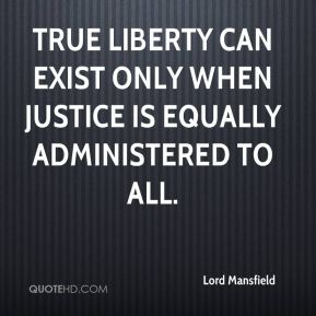 Lord Mansfield  - True liberty can exist only when justice is equally administered to all.