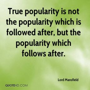 Lord Mansfield  - True popularity is not the popularity which is followed after, but the popularity which follows after.