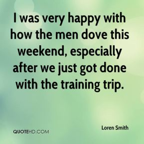 Loren Smith  - I was very happy with how the men dove this weekend, especially after we just got done with the training trip.