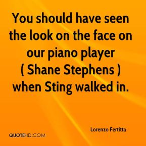 Lorenzo Fertitta  - You should have seen the look on the face on our piano player ( Shane Stephens ) when Sting walked in.