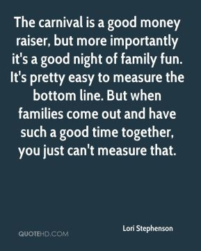 Lori Stephenson  - The carnival is a good money raiser, but more importantly it's a good night of family fun. It's pretty easy to measure the bottom line. But when families come out and have such a good time together, you just can't measure that.