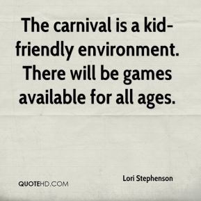 Lori Stephenson  - The carnival is a kid-friendly environment. There will be games available for all ages.