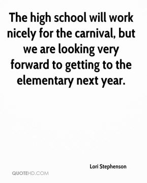 Lori Stephenson  - The high school will work nicely for the carnival, but we are looking very forward to getting to the elementary next year.