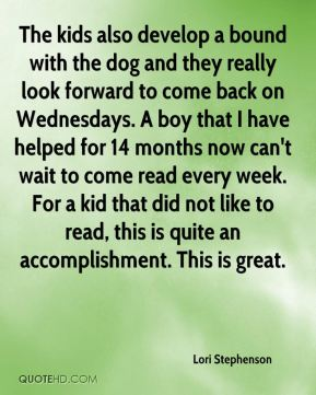 Lori Stephenson  - The kids also develop a bound with the dog and they really look forward to come back on Wednesdays. A boy that I have helped for 14 months now can't wait to come read every week. For a kid that did not like to read, this is quite an accomplishment. This is great.