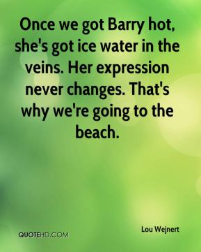 Lou Wejnert  - Once we got Barry hot, she's got ice water in the veins. Her expression never changes. That's why we're going to the beach.