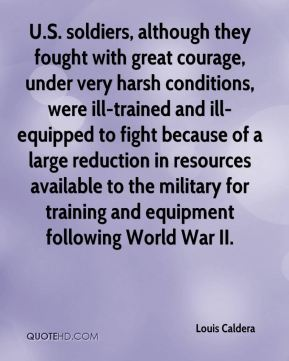 Louis Caldera  - U.S. soldiers, although they fought with great courage, under very harsh conditions, were ill-trained and ill-equipped to fight because of a large reduction in resources available to the military for training and equipment following World War II.