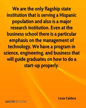 Louis Caldera  - We are the only flagship state institution that is serving a Hispanic population and also is a major research institution. Even at the business school there is a particular emphasis on the management of technology. We have a program in science, engineering, and business that will guide graduates on how to do a start-up properly.