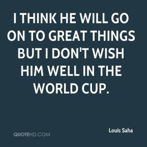 Louis Saha  - I think he will go on to great things but I don't wish him well in the World Cup.