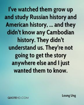 Loung Ung  - I've watched them grow up and study Russian history and American history, ... and they didn't know any Cambodian history. They didn't understand us. They're not going to get the story anywhere else and I just wanted them to know.