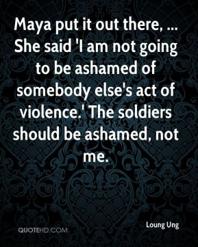 Loung Ung  - Maya put it out there, ... She said 'I am not going to be ashamed of somebody else's act of violence.' The soldiers should be ashamed, not me.