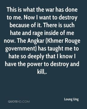 Loung Ung  - This is what the war has done to me. Now I want to destroy because of it. There is such hate and rage inside of me now. The Angkar (Khmer Rouge government) has taught me to hate so deeply that I know I have the power to destroy and kill.