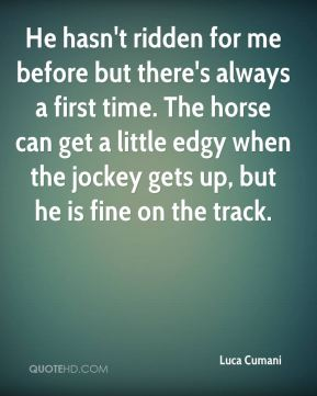 Luca Cumani  - He hasn't ridden for me before but there's always a first time. The horse can get a little edgy when the jockey gets up, but he is fine on the track.