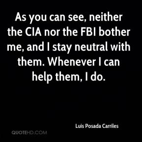 Luis Posada Carriles  - As you can see, neither the CIA nor the FBI bother me, and I stay neutral with them. Whenever I can help them, I do.