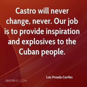 Luis Posada Carriles  - Castro will never change, never. Our job is to provide inspiration and explosives to the Cuban people.