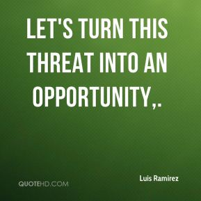 Luis Ramirez  - Let's turn this threat into an opportunity.