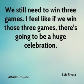 We still need to win three games. I feel like if we win those three games, there's going to be a huge celebration.