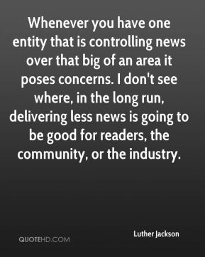 Luther Jackson  - Whenever you have one entity that is controlling news over that big of an area it poses concerns. I don't see where, in the long run, delivering less news is going to be good for readers, the community, or the industry.