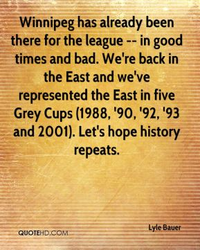 Winnipeg has already been there for the league -- in good times and bad. We're back in the East and we've represented the East in five Grey Cups (1988, '90, '92, '93 and 2001). Let's hope history repeats.