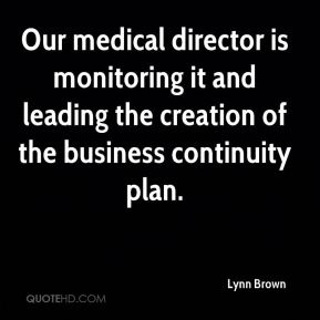 Lynn Brown  - Our medical director is monitoring it and leading the creation of the business continuity plan.