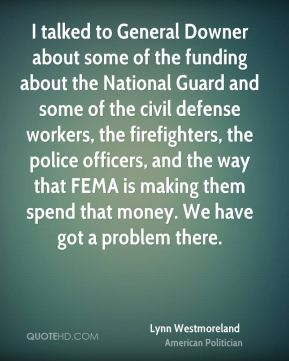 I talked to General Downer about some of the funding about the National Guard and some of the civil defense workers, the firefighters, the police officers, and the way that FEMA is making them spend that money. We have got a problem there.