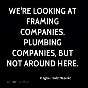 Maggie Hardy Magerko  - We're looking at framing companies, plumbing companies, but not around here.