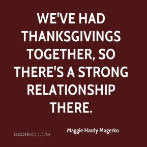 We've had Thanksgivings together, so there's a strong relationship there.