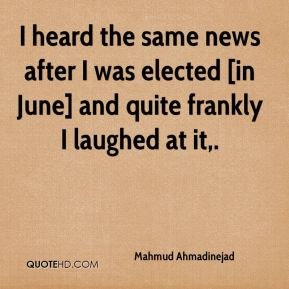 Mahmud Ahmadinejad  - I heard the same news after I was elected [in June] and quite frankly I laughed at it.