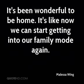 Malessa Wing  - It's been wonderful to be home. It's like now we can start getting into our family mode again.