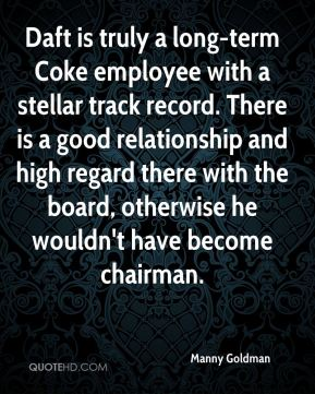 Daft is truly a long-term Coke employee with a stellar track record. There is a good relationship and high regard there with the board, otherwise he wouldn't have become chairman.