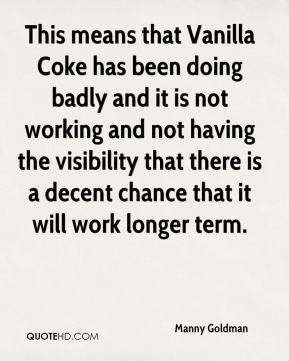 Manny Goldman  - This means that Vanilla Coke has been doing badly and it is not working and not having the visibility that there is a decent chance that it will work longer term.