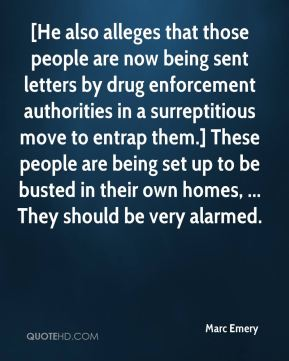 Marc Emery  - [He also alleges that those people are now being sent letters by drug enforcement authorities in a surreptitious move to entrap them.] These people are being set up to be busted in their own homes, ... They should be very alarmed.
