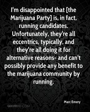 Marc Emery  - I'm disappointed that [the Marijuana Party] is, in fact, running candidates. Unfortunately, they're all eccentrics, typically, and they're all doing it for alternative reasons- and can't possibly provide any benefit to the marijuana community by running.