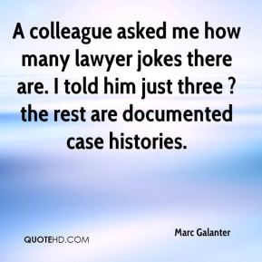 Marc Galanter  - A colleague asked me how many lawyer jokes there are. I told him just three ? the rest are documented case histories.