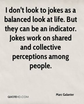 Marc Galanter  - I don't look to jokes as a balanced look at life. But they can be an indicator. Jokes work on shared and collective perceptions among people.
