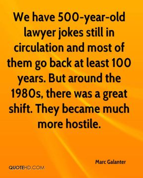 Marc Galanter  - We have 500-year-old lawyer jokes still in circulation and most of them go back at least 100 years. But around the 1980s, there was a great shift. They became much more hostile.