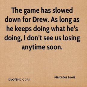 Marcedes Lewis  - The game has slowed down for Drew. As long as he keeps doing what he's doing, I don't see us losing anytime soon.