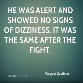 Margaret Goodman  - He was alert and showed no signs of dizziness. It was the same after the fight.