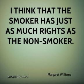 Margaret Williams  - I think that the smoker has just as much rights as the non-smoker.