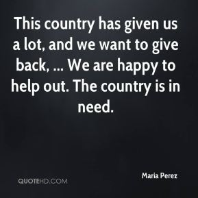 Maria Perez  - This country has given us a lot, and we want to give back, ... We are happy to help out. The country is in need.