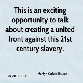Marilyn Carlson Nelson  - This is an exciting opportunity to talk about creating a united front against this 21st century slavery.