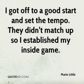 Mario Little  - I got off to a good start and set the tempo. They didn't match up so I established my inside game.