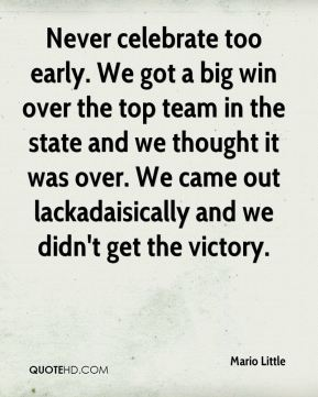 Mario Little  - Never celebrate too early. We got a big win over the top team in the state and we thought it was over. We came out lackadaisically and we didn't get the victory.