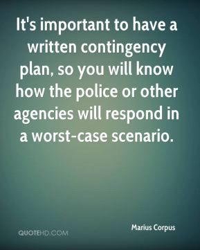 Marius Corpus  - It's important to have a written contingency plan, so you will know how the police or other agencies will respond in a worst-case scenario.